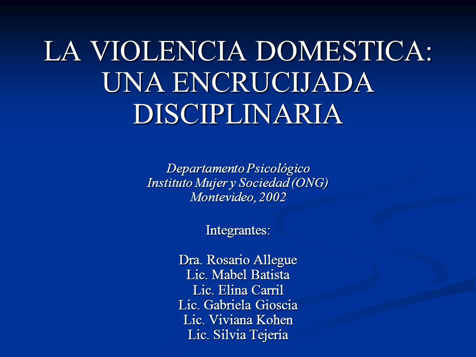 LA VIOLENCIA DOMESTICA: UNA ENCRUCIJADA DISCIPLINARIA Departamento Psicológico Instituto Mujer y Sociedad (ONG) Montevideo, 2002