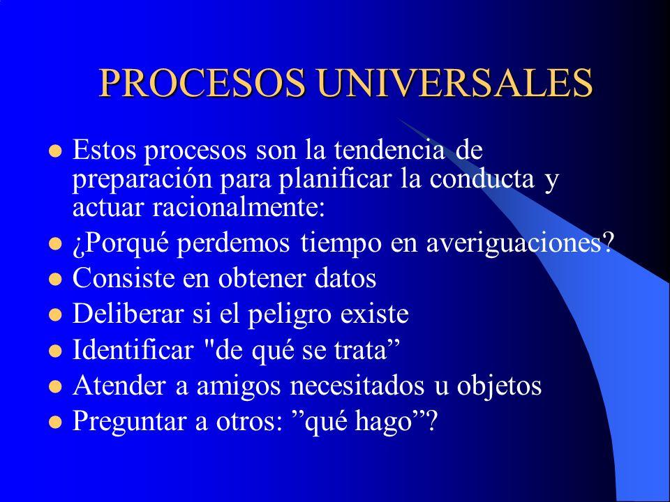 PROCESOS UNIVERSALES Estos procesos son la tendencia de preparación para planificar la conducta y actuar racionalmente: