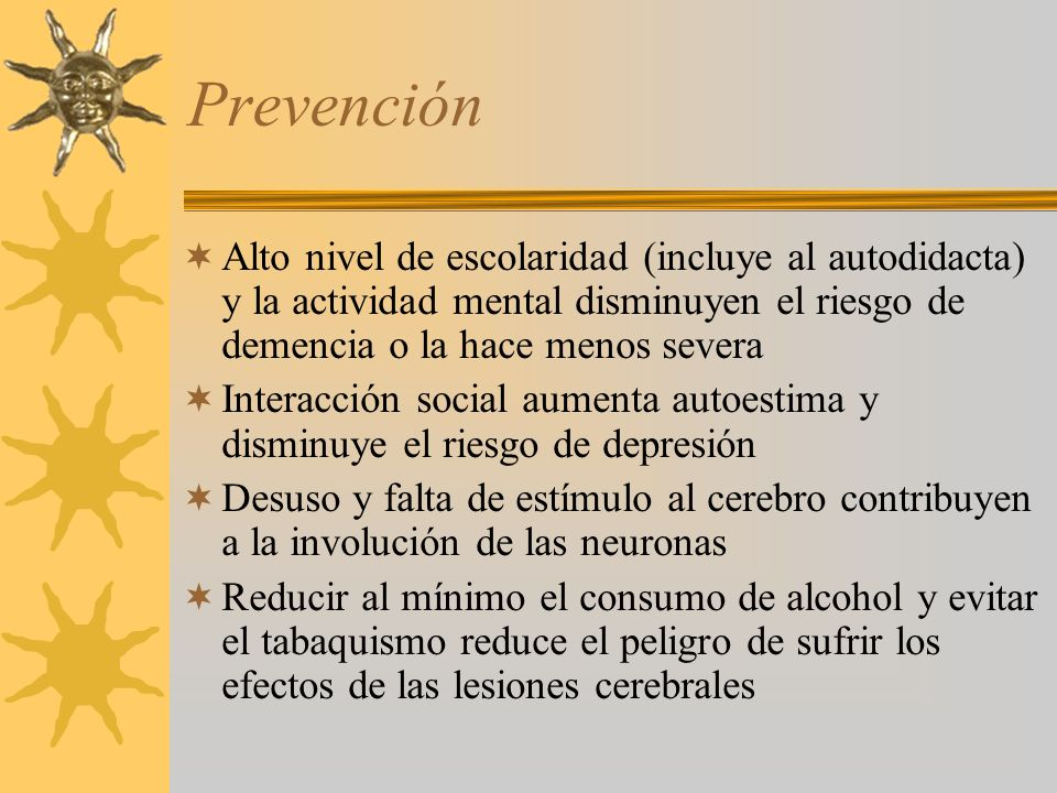 Prevención Alto nivel de escolaridad (incluye al autodidacta) y la actividad mental disminuyen el riesgo de demencia o la hace menos severa.