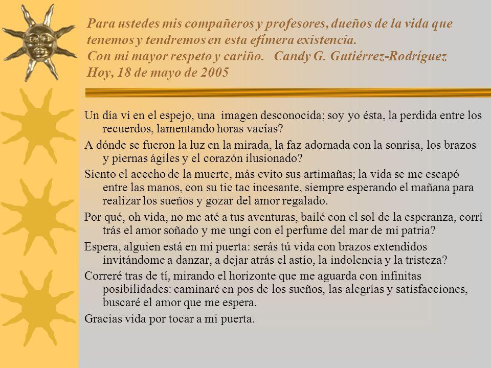 Para ustedes mis compañeros y profesores, dueños de la vida que tenemos y tendremos en esta efímera existencia. Con mi mayor respeto y cariño. Candy G. Gutiérrez-Rodríguez Hoy, 18 de mayo de 2005