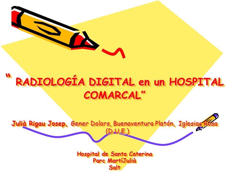 RADIOLOGÍA DIGITAL en un HOSPITAL COMARCAL Julià Rigau Josep, Gener Dolors, Buenaventura Platón, Iglesias Rosa (D.U.E.) Hospital de Santa Caterina Parc MartíJulià Salt