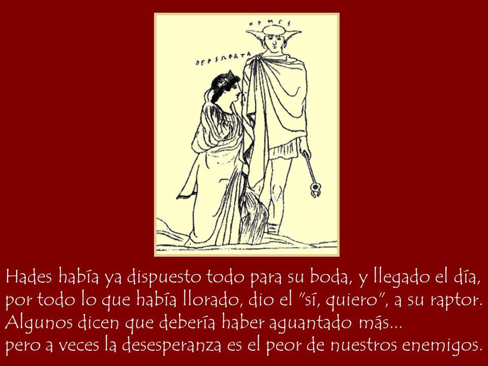 Hades había ya dispuesto todo para su boda, y llegado el día, Perséfone, ya sin lágrimas