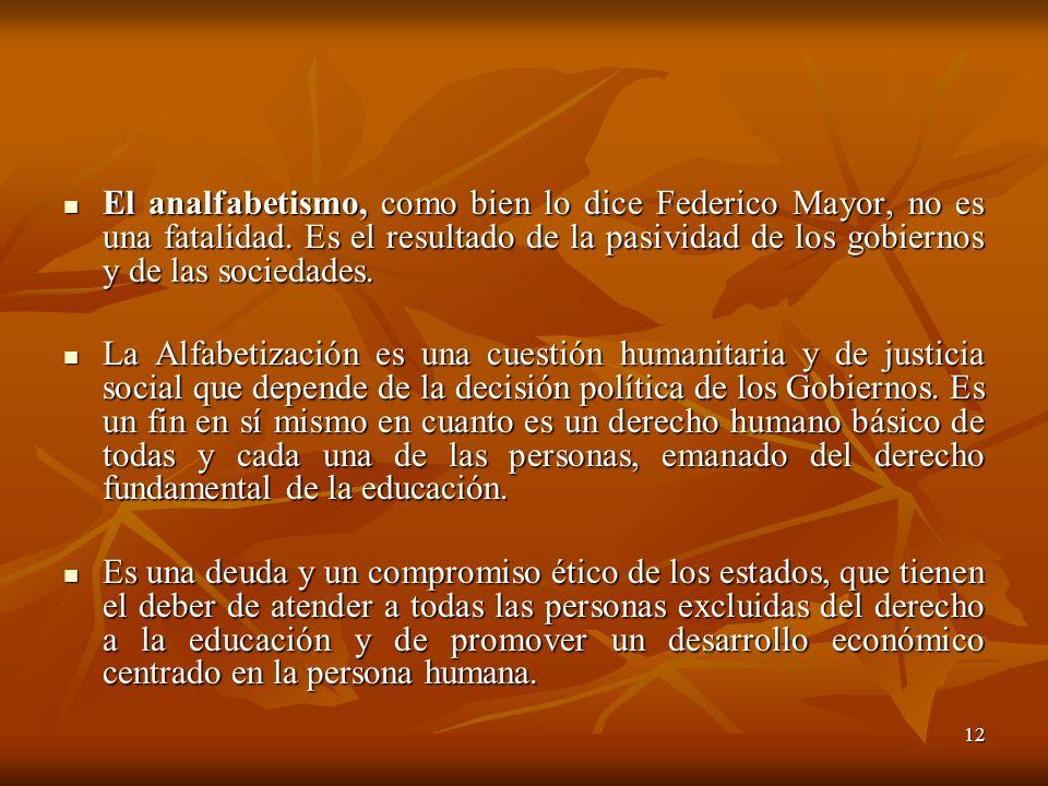 El analfabetismo, como bien lo dice Federico Mayor, no es una fatalidad. Es el resultado de la pasividad de los gobiernos y de las sociedades.