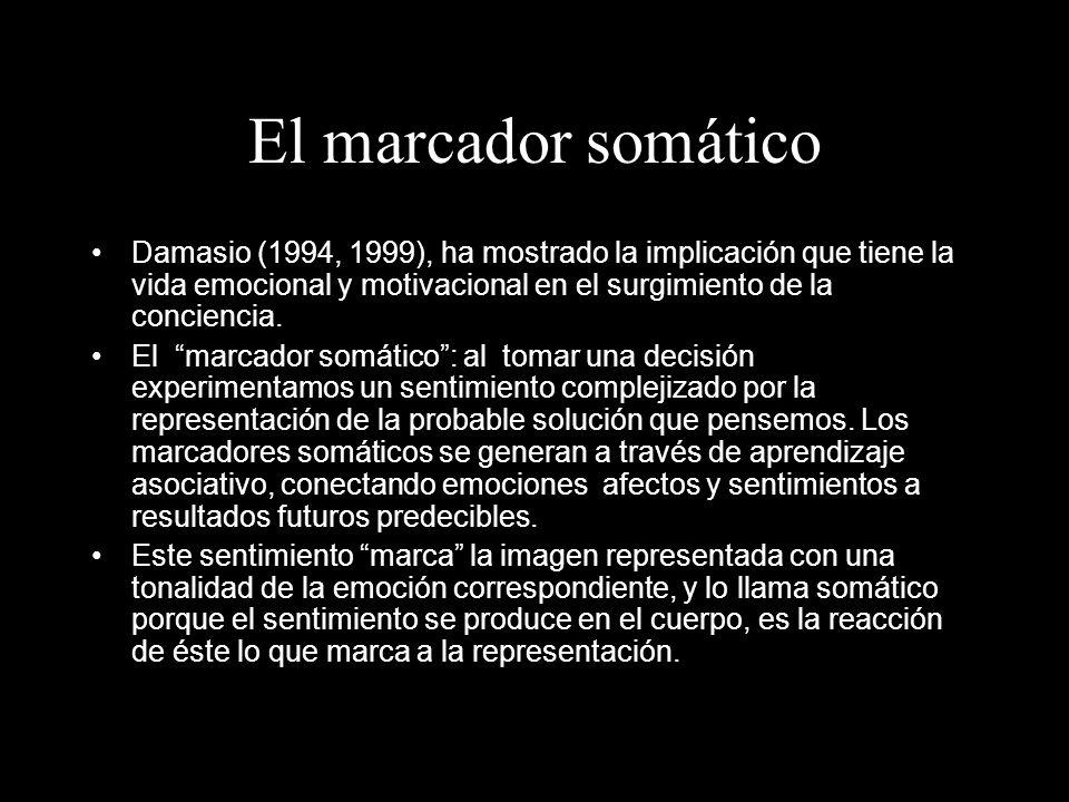 El marcador somático Damasio (1994, 1999), ha mostrado la implicación que tiene la vida emocional y motivacional en el surgimiento de la conciencia.
