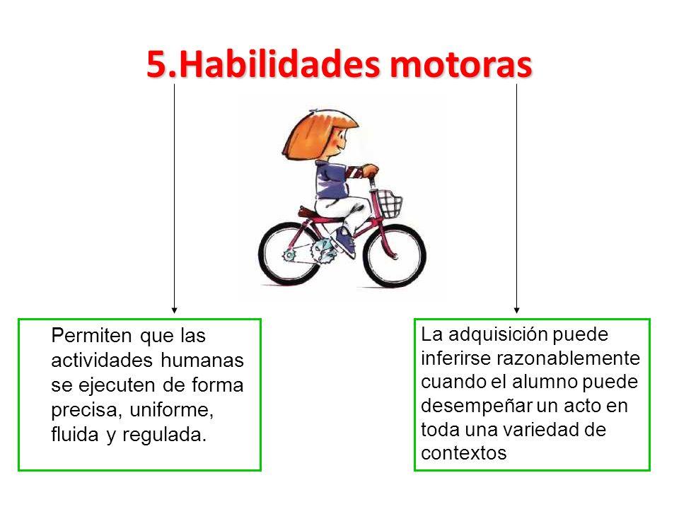 5.Habilidades motoras Permiten que las actividades humanas se ejecuten de forma precisa, uniforme, fluida y regulada.