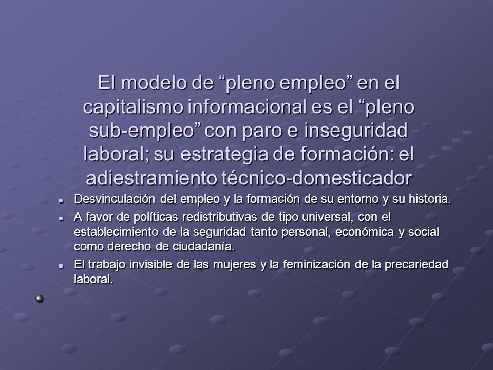 El modelo de pleno empleo en el capitalismo informacional es el pleno sub-empleo con paro e inseguridad laboral; su estrategia de formación: el adiestramiento técnico-domesticador
