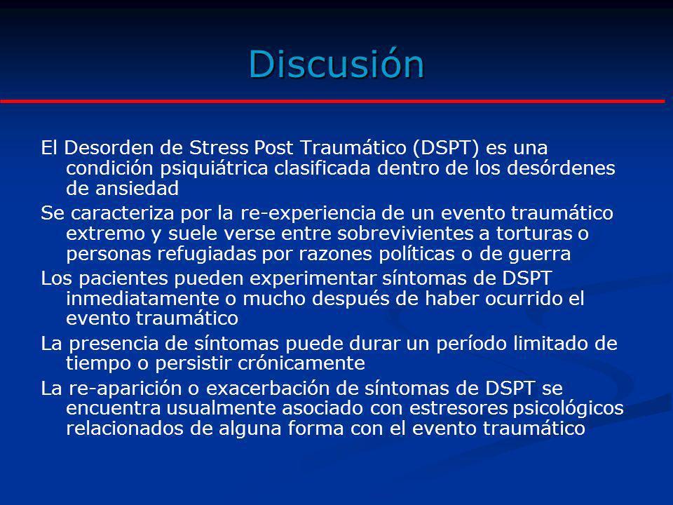 Discusión El Desorden de Stress Post Traumático (DSPT) es una condición psiquiátrica clasificada dentro de los desórdenes de ansiedad.
