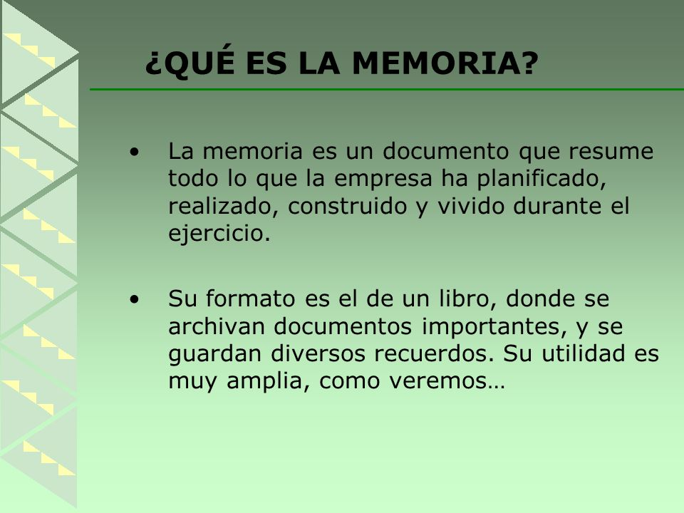 ¿QUÉ ES LA MEMORIA La memoria es un documento que resume todo lo que la empresa ha planificado, realizado, construido y vivido durante el ejercicio.