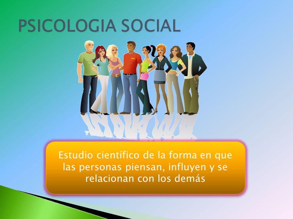 PSICOLOGIA SOCIAL Estudio científico de la forma en que las personas piensan, influyen y se relacionan con los demás.