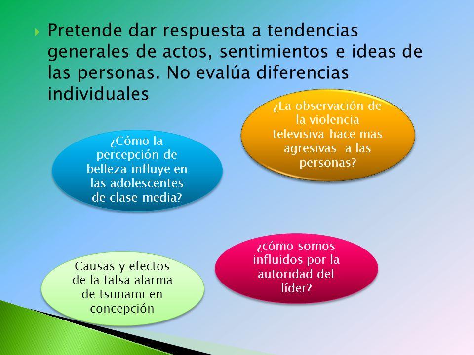 Pretende dar respuesta a tendencias generales de actos, sentimientos e ideas de las personas. No evalúa diferencias individuales