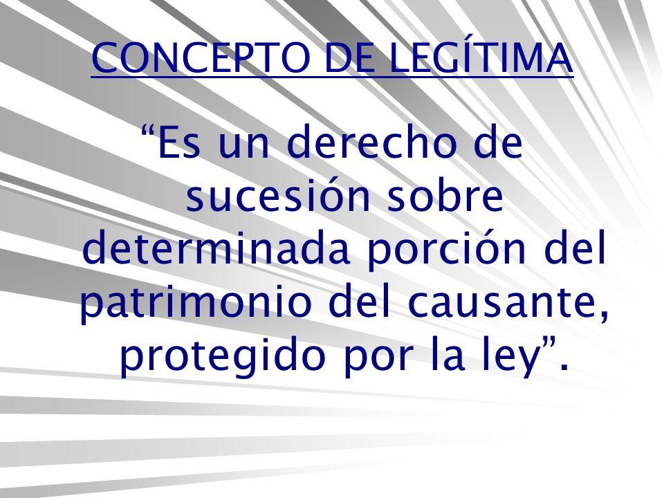 CONCEPTO DE LEGÍTIMA Es un derecho de sucesión sobre determinada porción del patrimonio del causante, protegido por la ley .