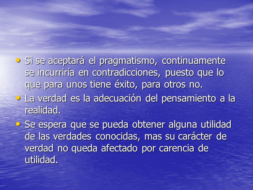 Si se aceptará el pragmatismo, continuamente se incurriría en contradicciones, puesto que lo que para unos tiene éxito, para otros no.