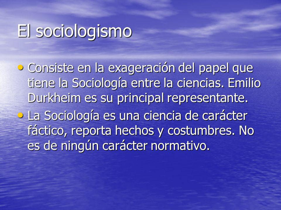 El sociologismoConsiste en la exageración del papel que tiene la Sociología entre la ciencias. Emilio Durkheim es su principal representante.