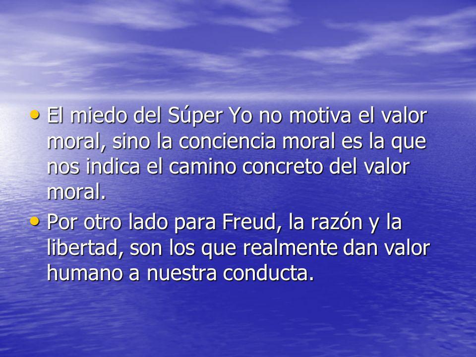 El miedo del Súper Yo no motiva el valor moral, sino la conciencia moral es la que nos indica el camino concreto del valor moral.