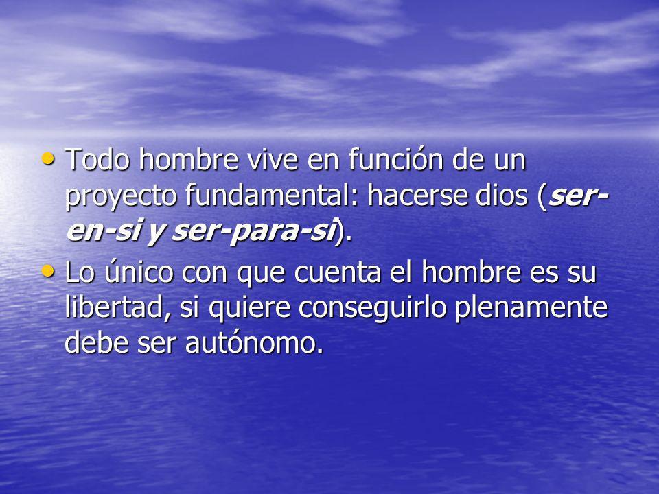 Todo hombre vive en función de un proyecto fundamental: hacerse dios (ser-en-si y ser-para-si).