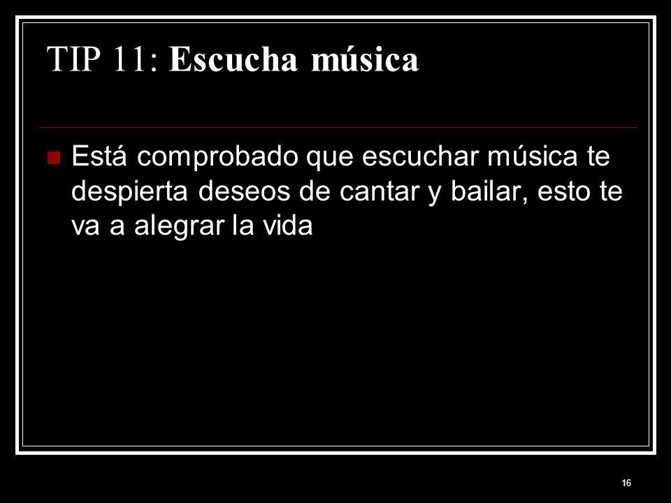TIP 11: Escucha música Está comprobado que escuchar música te despierta deseos de cantar y bailar, esto te va a alegrar la vida.