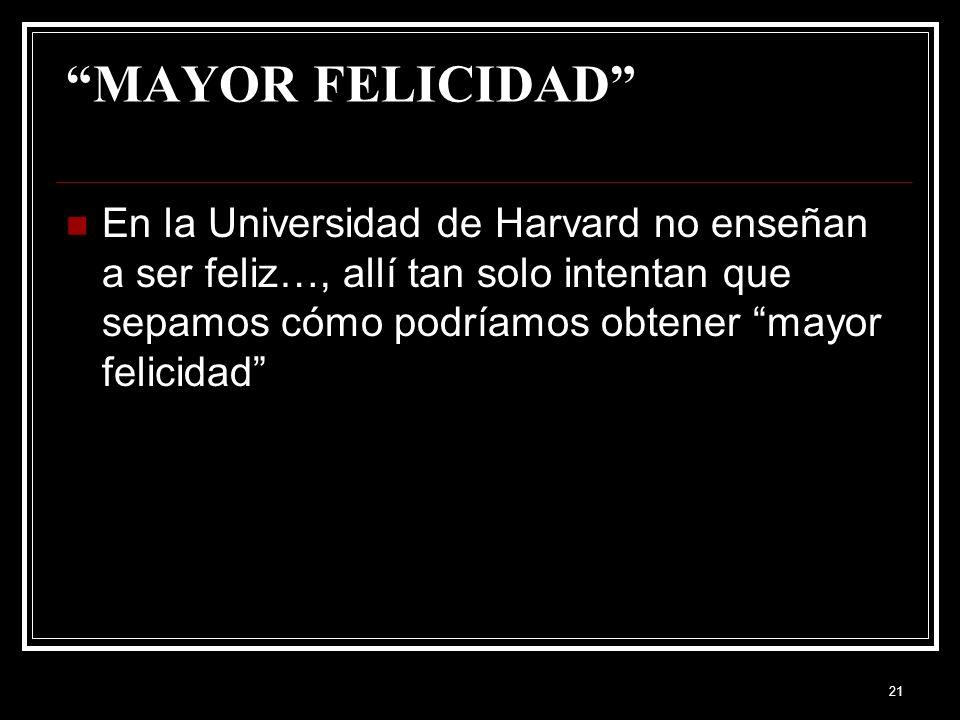 MAYOR FELICIDAD En la Universidad de Harvard no enseñan a ser feliz…, allí tan solo intentan que sepamos cómo podríamos obtener mayor felicidad