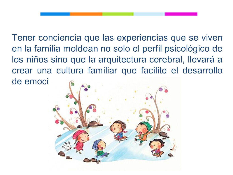 Tener conciencia que las experiencias que se viven en la familia moldean no solo el perfil psicológico de los niños sino que la arquitectura cerebral, llevará a crear una cultura familiar que facilite el desarrollo de emociones positivas.