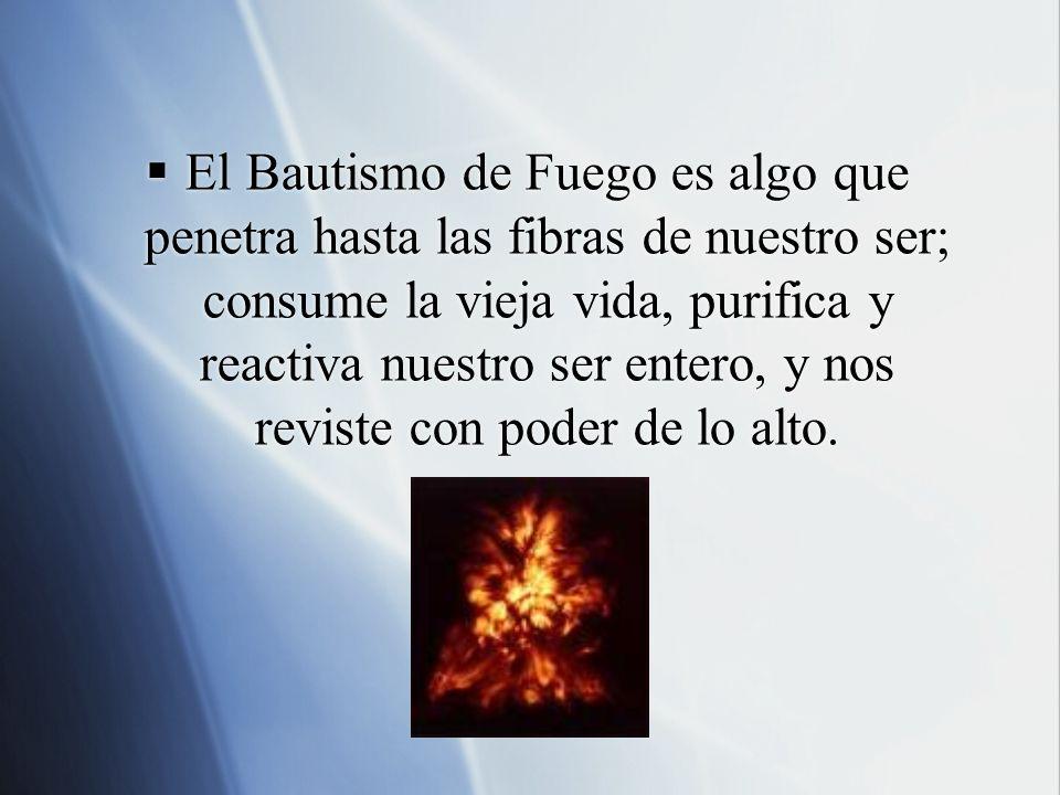 El Bautismo de Fuego es algo que penetra hasta las fibras de nuestro ser; consume la vieja vida, purifica y reactiva nuestro ser entero, y nos reviste con poder de lo alto.