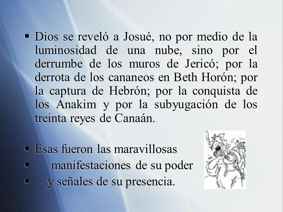 Dios se reveló a Josué, no por medio de la luminosidad de una nube, sino por el derrumbe de los muros de Jericó; por la derrota de los cananeos en Beth Horón; por la captura de Hebrón; por la conquista de los Anakim y por la subyugación de los treinta reyes de Canaán.