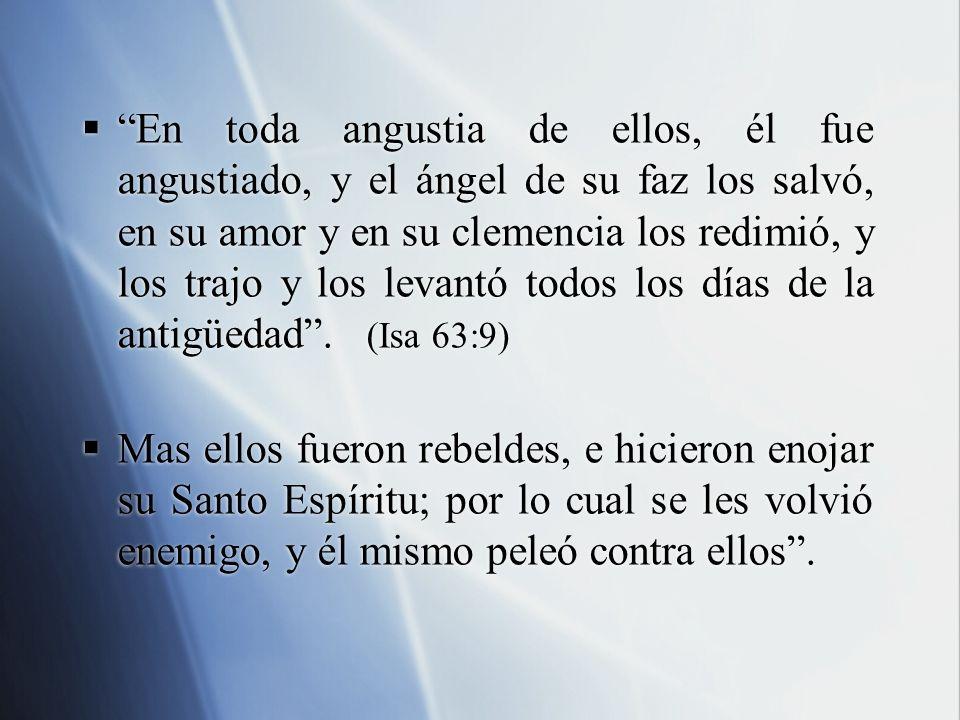 En toda angustia de ellos, él fue angustiado, y el ángel de su faz los salvó, en su amor y en su clemencia los redimió, y los trajo y los levantó todos los días de la antigüedad . (Isa 63:9)