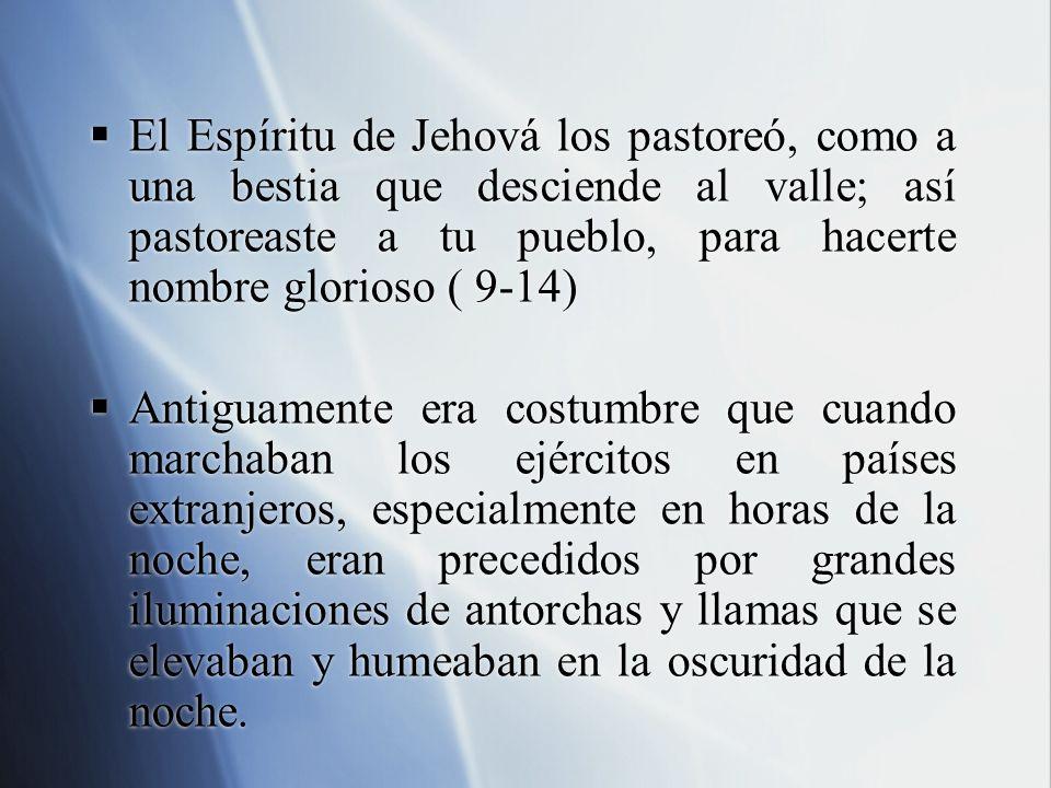 El Espíritu de Jehová los pastoreó, como a una bestia que desciende al valle; así pastoreaste a tu pueblo, para hacerte nombre glorioso ( 9-14)