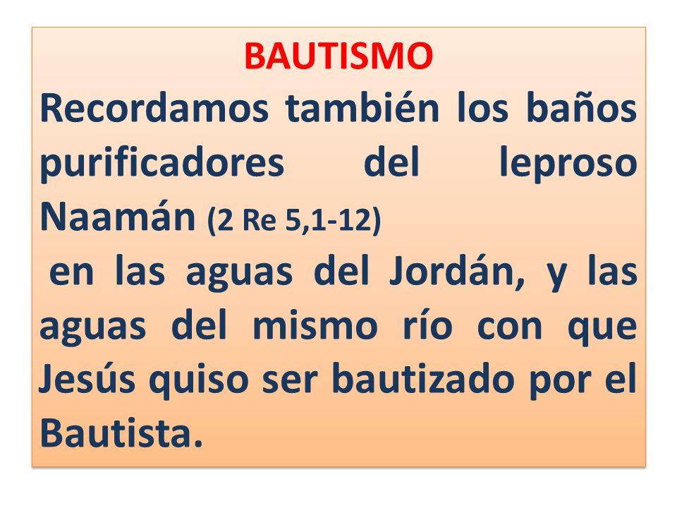 BAUTISMO Recordamos también los baños purificadores del leproso Naamán (2 Re 5,1-12)