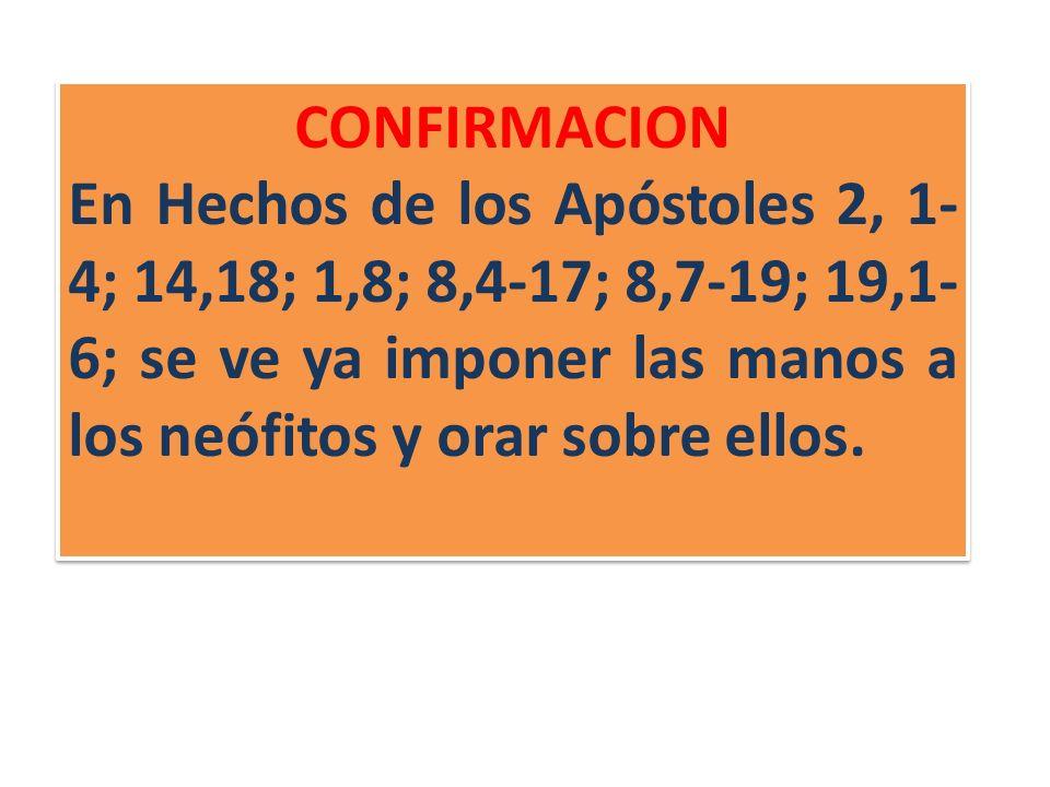 CONFIRMACION En Hechos de los Apóstoles 2, 1-4; 14,18; 1,8; 8,4-17; 8,7-19; 19,1-6; se ve ya imponer las manos a los neófitos y orar sobre ellos.