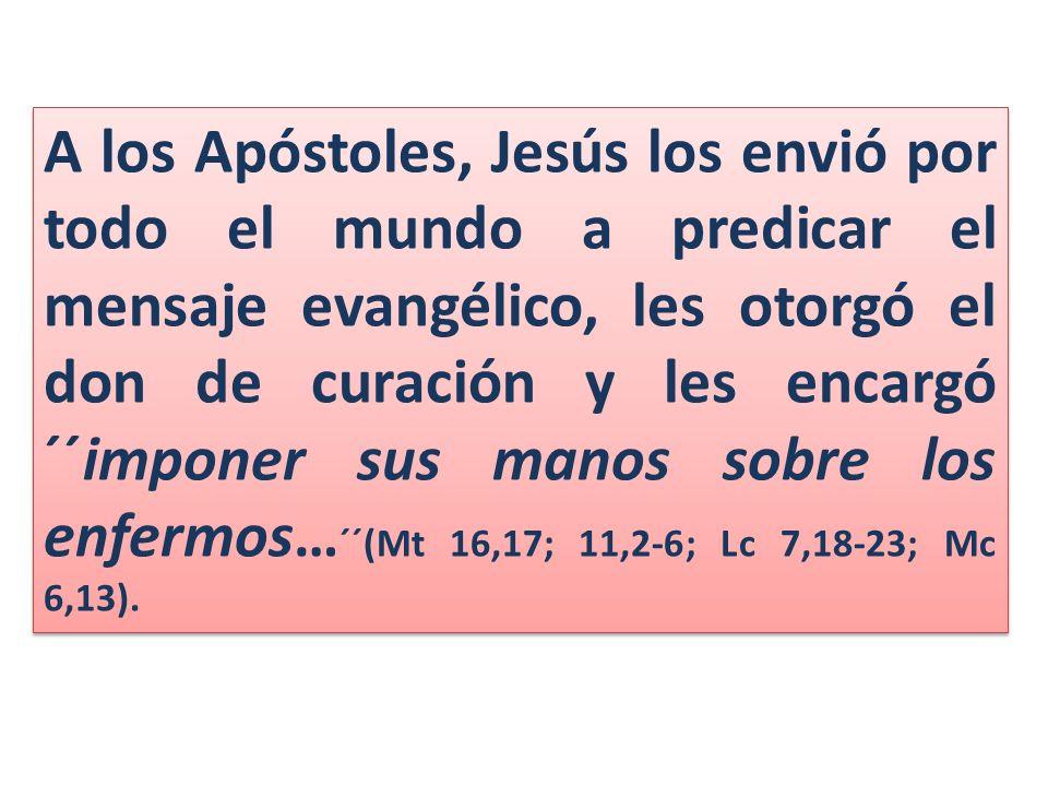 A los Apóstoles, Jesús los envió por todo el mundo a predicar el mensaje evangélico, les otorgó el don de curación y les encargó ´´imponer sus manos sobre los enfermos…´´(Mt 16,17; 11,2-6; Lc 7,18-23; Mc 6,13).
