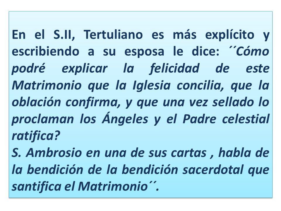 En el S.II, Tertuliano es más explícito y escribiendo a su esposa le dice: ´´Cómo podré explicar la felicidad de este Matrimonio que la Iglesia concilia, que la oblación confirma, y que una vez sellado lo proclaman los Ángeles y el Padre celestial ratifica