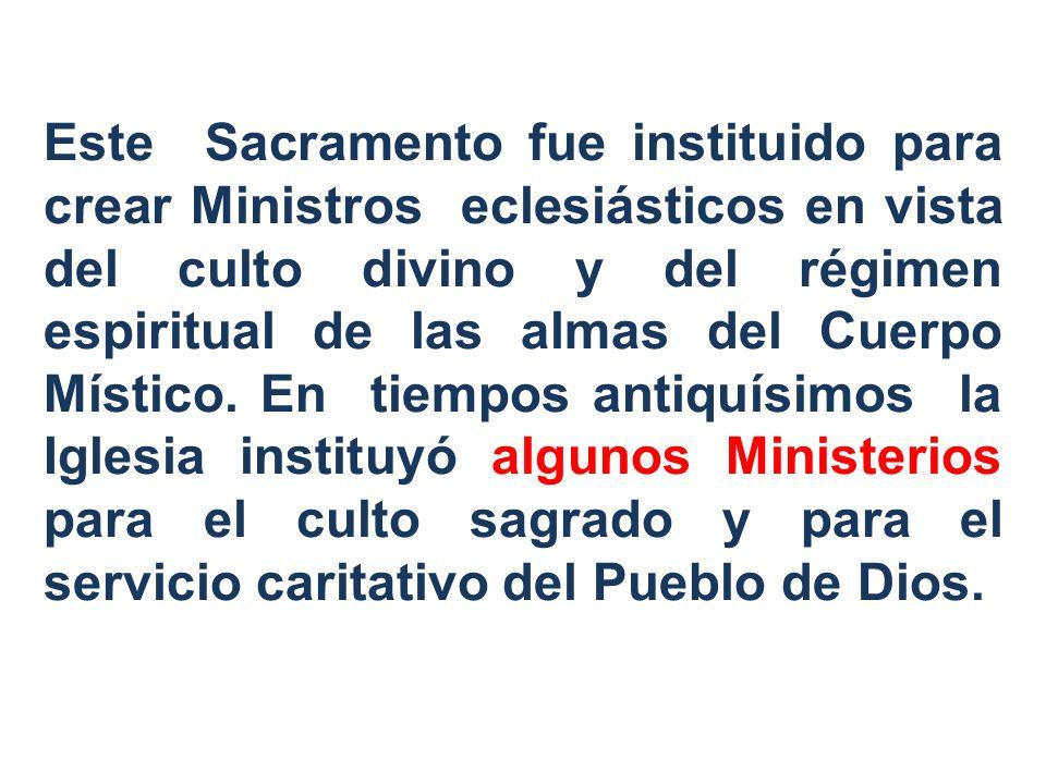 Este Sacramento fue instituido para crear Ministros eclesiásticos en vista del culto divino y del régimen espiritual de las almas del Cuerpo Místico.