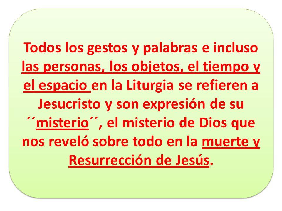Todos los gestos y palabras e incluso las personas, los objetos, el tiempo y el espacio en la Liturgia se refieren a Jesucristo y son expresión de su ´´misterio´´, el misterio de Dios que nos reveló sobre todo en la muerte y Resurrección de Jesús.
