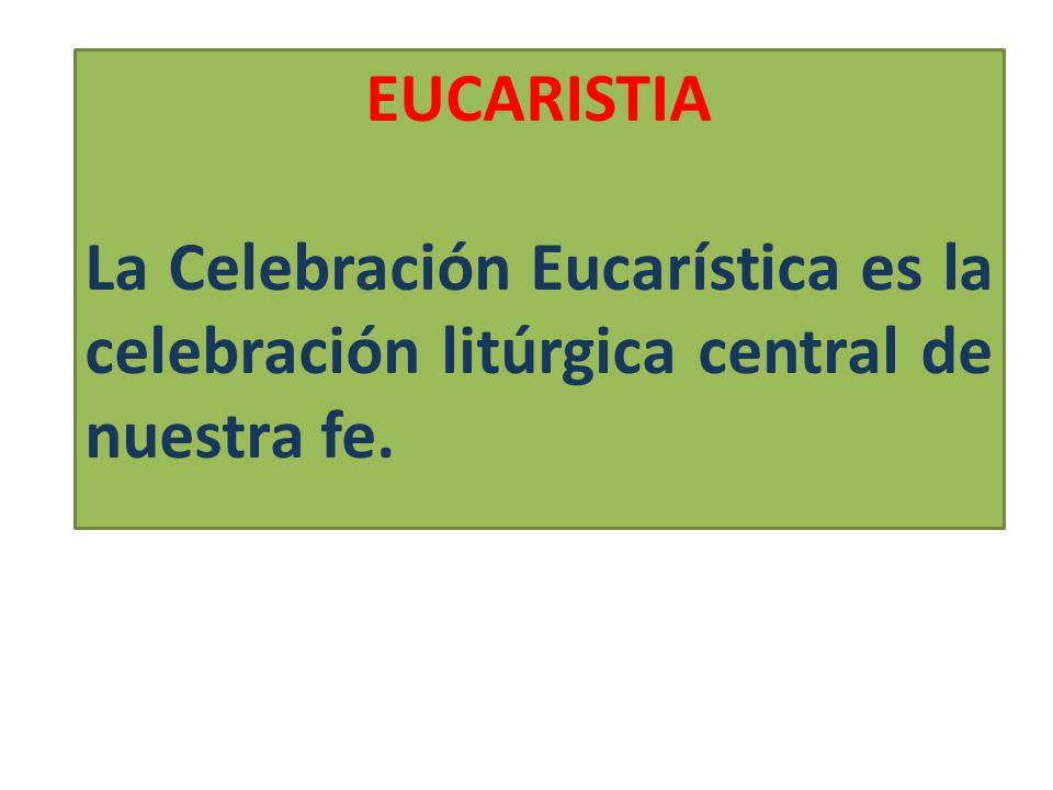 EUCARISTIA La Celebración Eucarística es la celebración litúrgica central de nuestra fe.