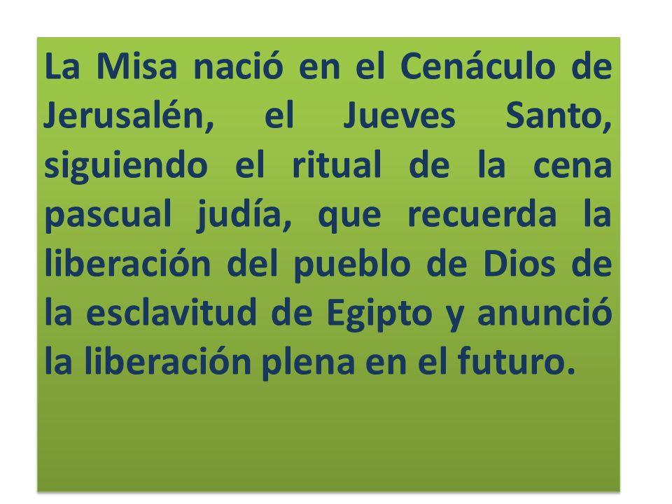 La Misa nació en el Cenáculo de Jerusalén, el Jueves Santo, siguiendo el ritual de la cena pascual judía, que recuerda la liberación del pueblo de Dios de la esclavitud de Egipto y anunció la liberación plena en el futuro.