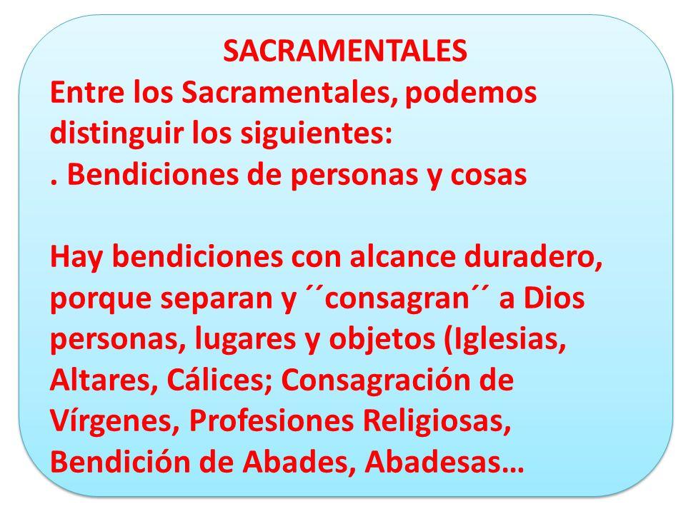 SACRAMENTALES Entre los Sacramentales, podemos distinguir los siguientes: . Bendiciones de personas y cosas.