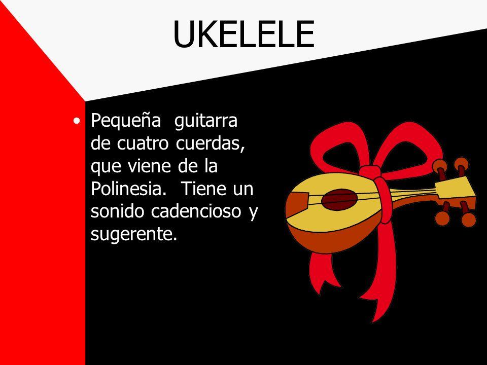 UKELELE Pequeña guitarra de cuatro cuerdas, que viene de la Polinesia.