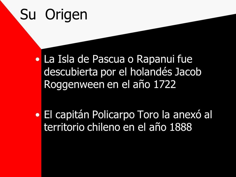 Su Origen La Isla de Pascua o Rapanui fue descubierta por el holandés Jacob Roggenween en el año 1722.