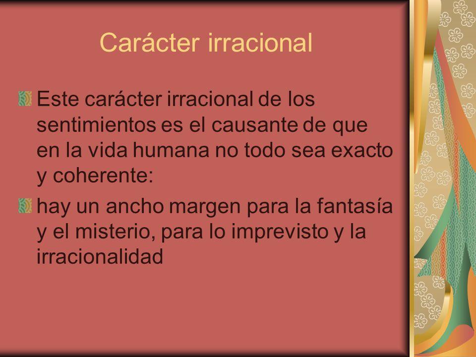 Carácter irracional Este carácter irracional de los sentimientos es el causante de que en la vida humana no todo sea exacto y coherente: