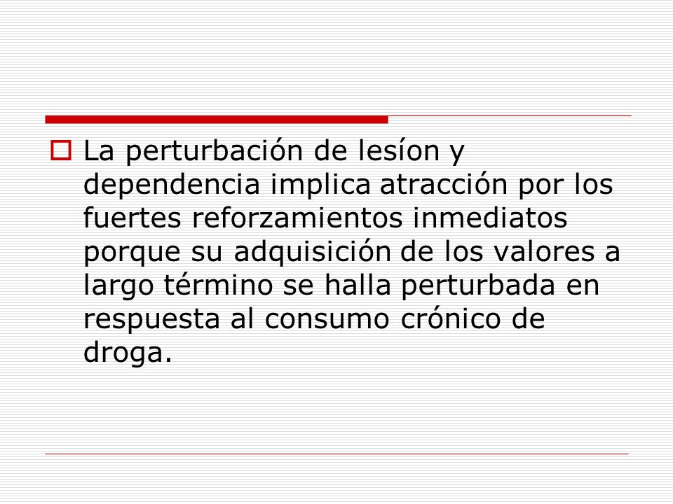 La perturbación de lesíon y dependencia implica atracción por los fuertes reforzamientos inmediatos porque su adquisición de los valores a largo término se halla perturbada en respuesta al consumo crónico de droga.