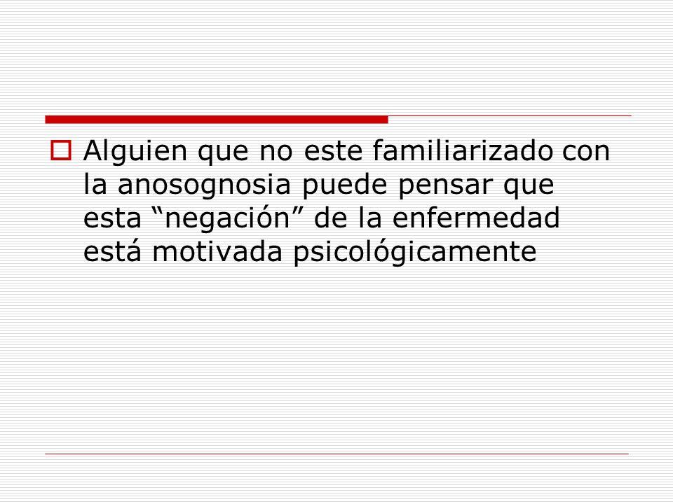 Alguien que no este familiarizado con la anosognosia puede pensar que esta negación de la enfermedad está motivada psicológicamente