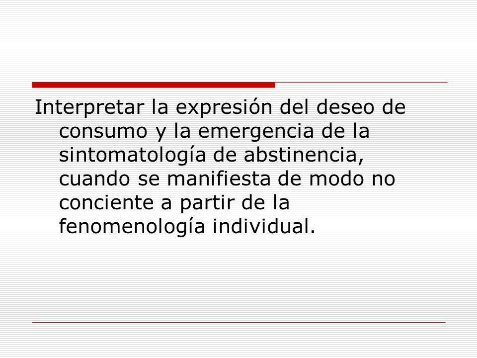 Interpretar la expresión del deseo de consumo y la emergencia de la sintomatología de abstinencia, cuando se manifiesta de modo no conciente a partir de la fenomenología individual.