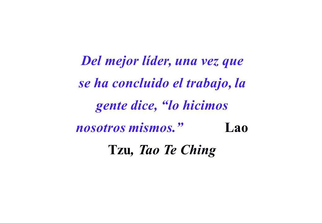 Del mejor líder, una vez que se ha concluido el trabajo, la gente dice, lo hicimos nosotros mismos. Lao Tzu, Tao Te Ching