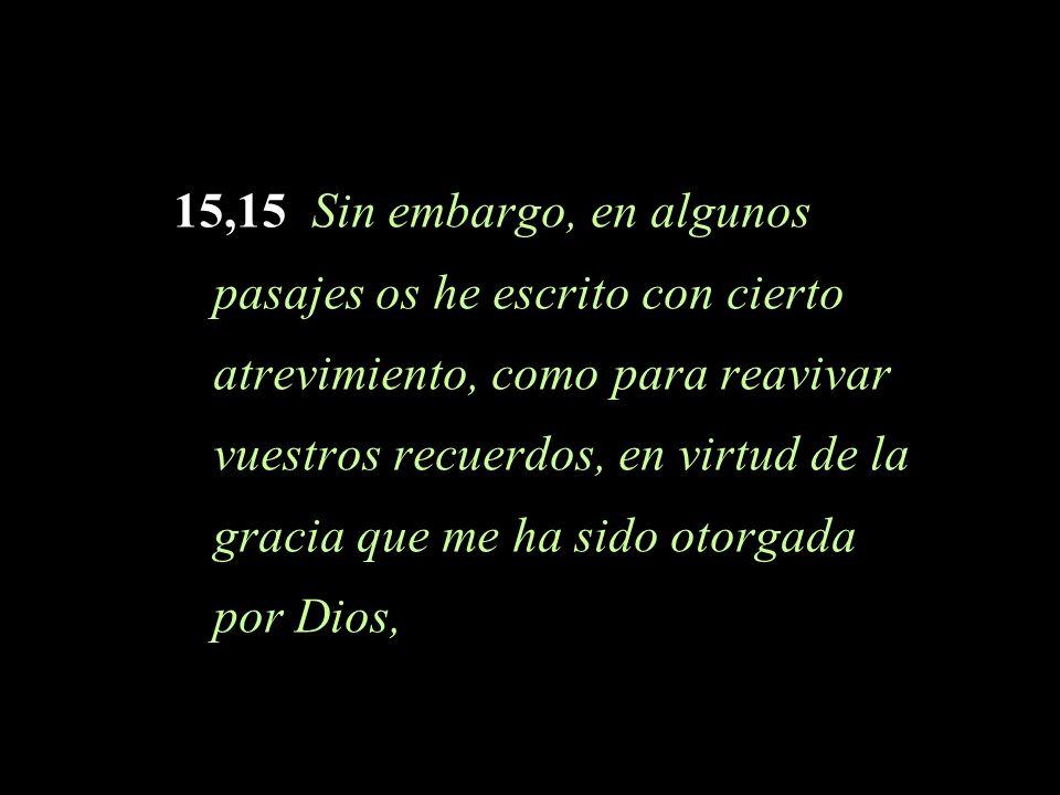 15,15 Sin embargo, en algunos pasajes os he escrito con cierto atrevimiento, como para reavivar vuestros recuerdos, en virtud de la gracia que me ha sido otorgada por Dios,