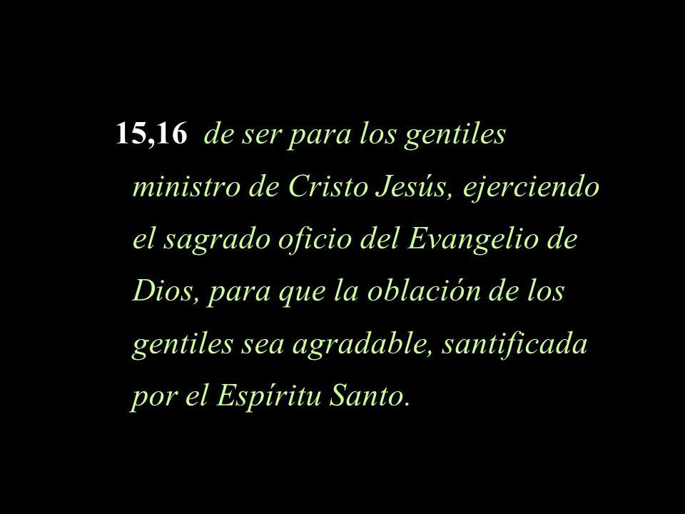 15,16 de ser para los gentiles ministro de Cristo Jesús, ejerciendo el sagrado oficio del Evangelio de Dios, para que la oblación de los gentiles sea agradable, santificada por el Espíritu Santo.
