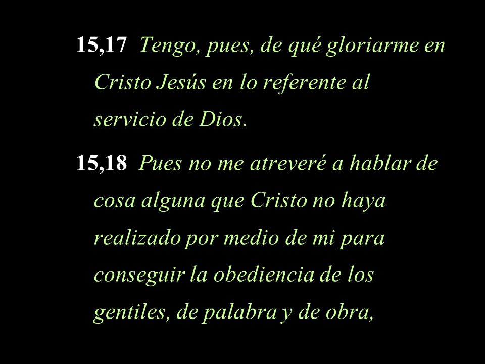 15,17 Tengo, pues, de qué gloriarme en Cristo Jesús en lo referente al servicio de Dios.