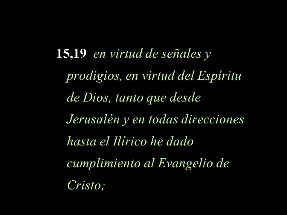 15,19 en virtud de señales y prodigios, en virtud del Espíritu de Dios, tanto que desde Jerusalén y en todas direcciones hasta el Ilírico he dado cumplimiento al Evangelio de Cristo;