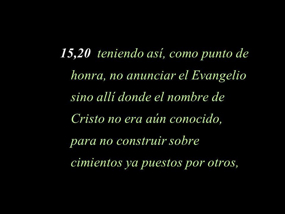 15,20 teniendo así, como punto de honra, no anunciar el Evangelio sino allí donde el nombre de Cristo no era aún conocido, para no construir sobre cimientos ya puestos por otros,