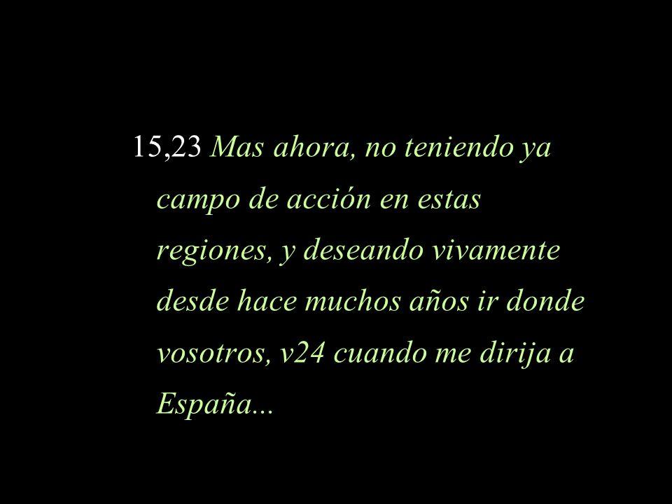 15,23 Mas ahora, no teniendo ya campo de acción en estas regiones, y deseando vivamente desde hace muchos años ir donde vosotros, v24 cuando me dirija a España...