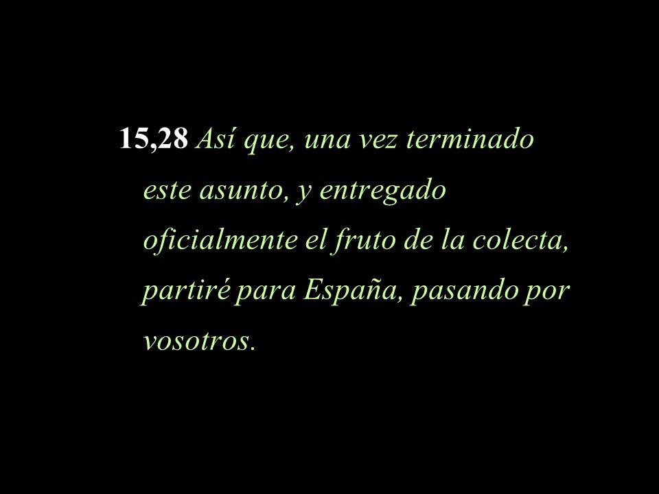 15,28 Así que, una vez terminado este asunto, y entregado oficialmente el fruto de la colecta, partiré para España, pasando por vosotros.