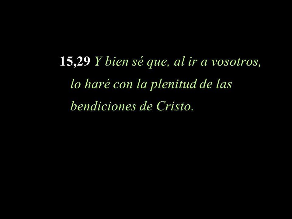 15,29 Y bien sé que, al ir a vosotros, lo haré con la plenitud de las bendiciones de Cristo.